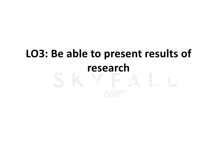 LO3: Be able to present results of            research
