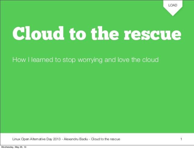 Linux Open Alternative Day 2013 - Alexandru Badiu - Cloud to the rescue LOAD Cloud to the rescue How I learned to stop wor...