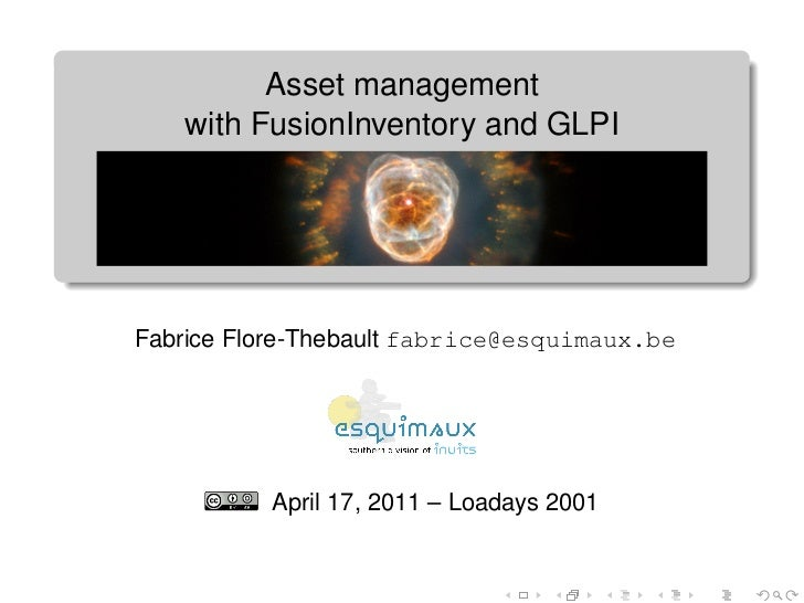 Asset management   with FusionInventory and GLPIFabrice Flore-Thebault fabrice@esquimaux.be          April 17, 2011 – Load...