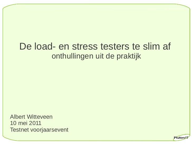 De load- en stress testers te slim af               onthullingen uit de praktijkAlbert Witteveen10 mei 2011Testnet voorjaa...