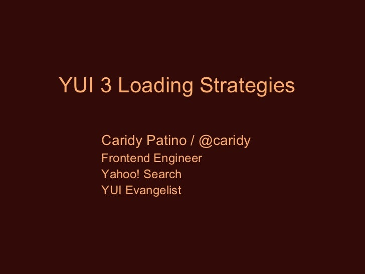 YUI 3 Loading Strategies Caridy Patino / @caridy Frontend Engineer Yahoo! Search YUI Evangelist