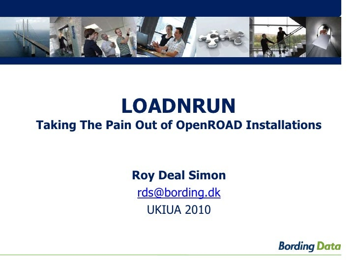 LOADNRUNTaking The Pain Out of OpenROAD Installations<br />Roy Deal Simon<br />rds@bording.dk<br />UKIUA 2010<br />