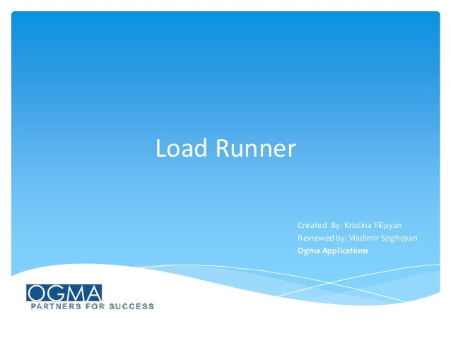 Load Runner Created By: Kristina Filipyan Reviewed by: Vladimir Soghoyan Ogma Applications