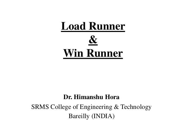 Load Runner & Win Runner  Dr. Himanshu Hora SRMS College of Engineering & Technology Bareilly (INDIA)