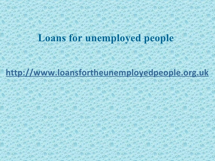 Loans for unemployed people http://www.loansfortheunemployedpeople.org.uk