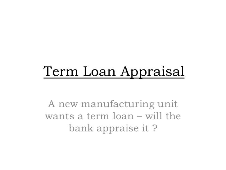 Term Loan Appraisal  A new manufacturing unit wants a term loan – will the     bank appraise it ?