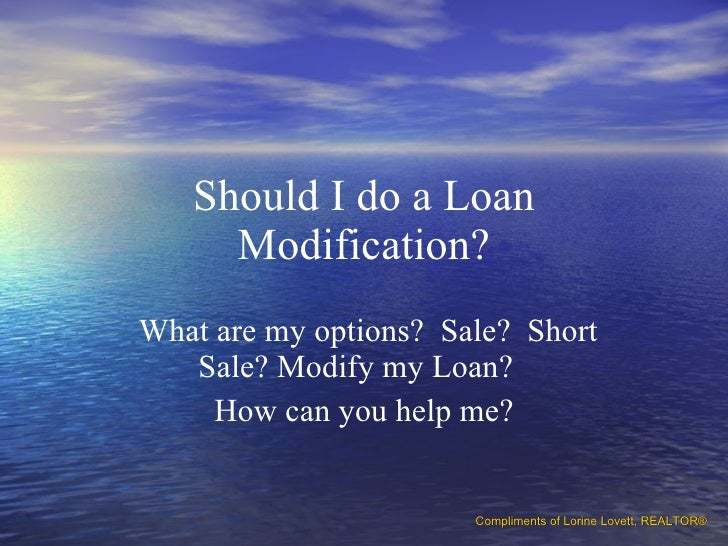 Should I do a Loan Modification? What are my options?  Sale?  Short Sale? Modify my Loan?  How can you help me? Compliment...