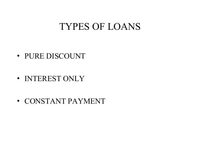 TYPES OF LOANS • PURE DISCOUNT • INTEREST ONLY • CONSTANT PAYMENT