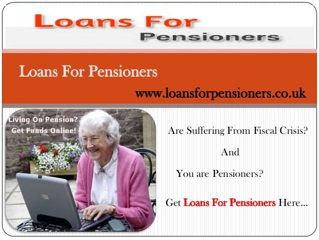 Loans For Pensioners www.loansforpensioners.co.uk Are Suffering From Fiscal Crisis? And You are Pensioners? Get  Here...