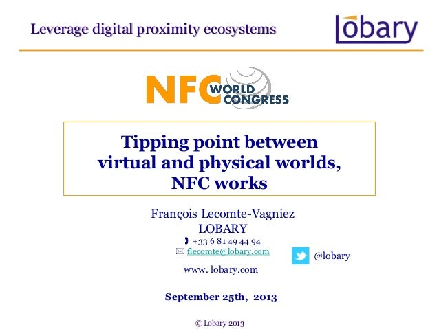 Tipping point between virtual and physical worlds, NFC works Leverage digital proximity ecosystems François Lecomte-Vagnie...