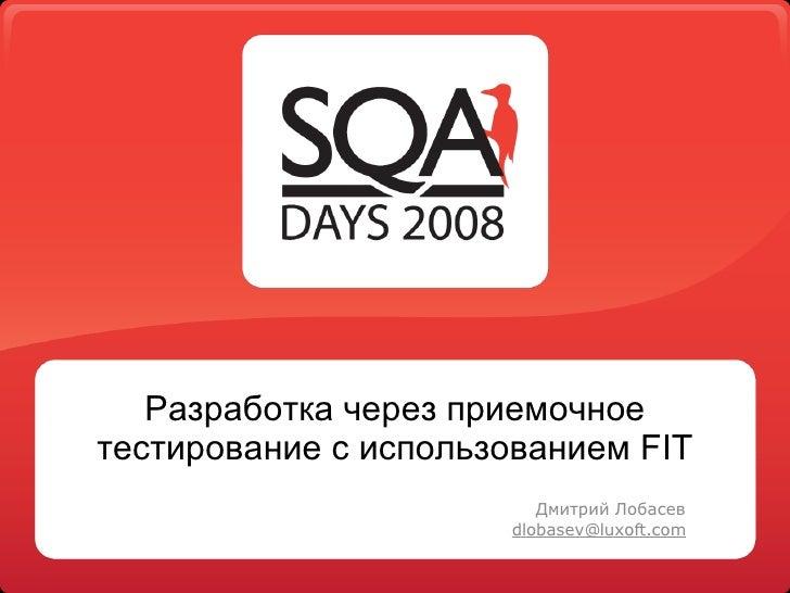 Разработка через приемочное тестирование с использованием FIT Дмитрий Лобасев [email_address]