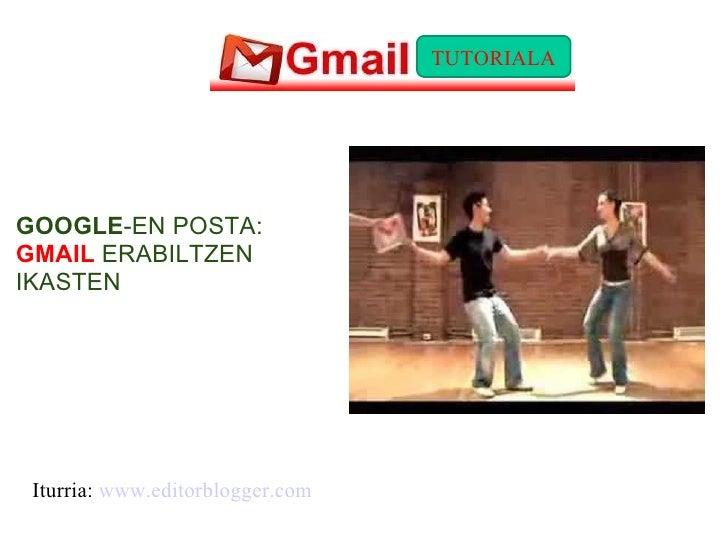 GOOGLE -EN POSTA:  GMAIL  ERABILTZEN IKASTEN Iturria:  www.editorblogger.com TUTORIALA