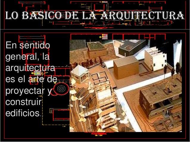 LO BASICO DE LA ARQUITECTURAEn sentidogeneral, laarquitecturaes el arte deproyectar yconstruiredificios..