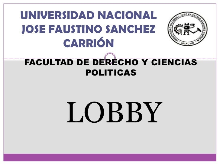 UNIVERSIDAD NACIONAL JOSE FAUSTINO SANCHEZ CARRIÓN<br />FACULTAD DE DERECHO Y CIENCIAS POLITICAS <br />LOBBY <br />
