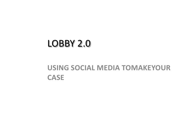 Lobby 2.0<br />Using Social Media toMakeYour Case<br />