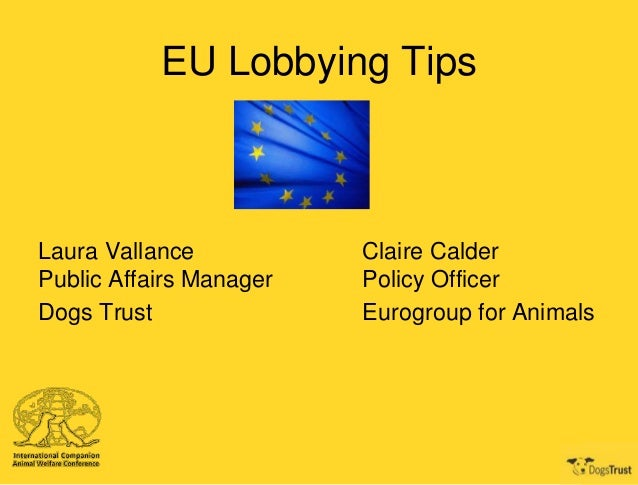 EU Lobbying Tips  Laura Vallance Public Affairs Manager Dogs Trust  Claire Calder Policy Officer Eurogroup for Animals