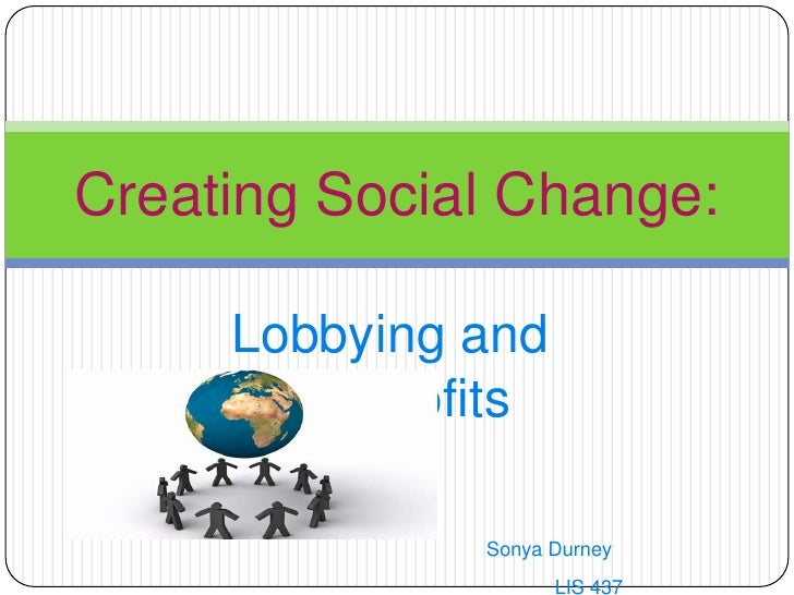 Lobbying and Nonprofits<br />Sonya Durney<br />					LIS 437<br />Creating Social Change:<br />