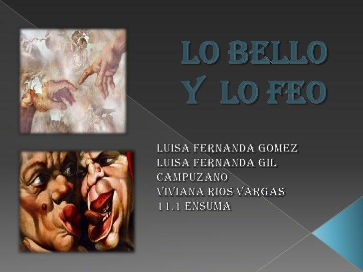 LO BELLO Y  LO FEO<br />LUISA FERNANDA GOMEZ <br />LUISA FERNANDA GIL CAMPUZANO<br />VIVIANA RIOS VARGAS<br />11.1 ENSUMA<...