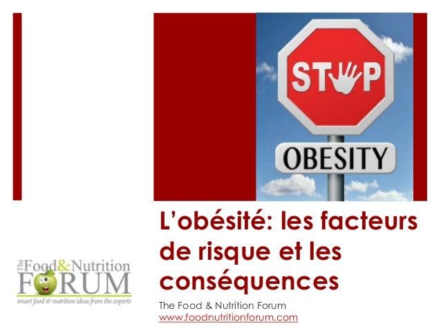 L'obésité: les facteurs  de risque et les  conséquences  The Food & Nutrition Forum  www.foodnutritionforum.com