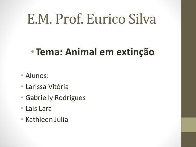 E.M. Prof. Eurico Silva  •Tema: Animal em extinção  • Alunos:  • Larissa Vitória  • Gabrielly Rodrigues  • Lais Lara  • Ka...