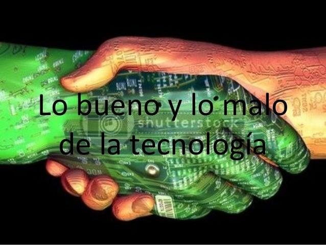 Lo bueno y lo malo de la tecnologia