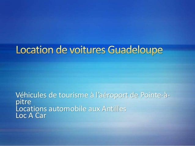 Véhicules de tourisme à l'aéroport de Pointe-à- pitre Locations automobile aux Antilles Loc A Car