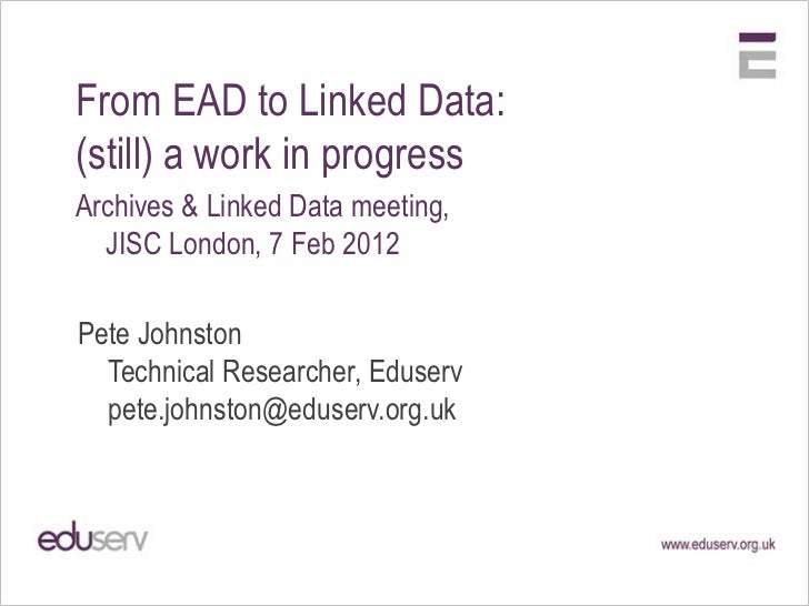 From EAD to Linked Data:(still) a work in progressArchives & Linked Data meeting,  JISC London, 7 Feb 2012Pete Johnston  T...