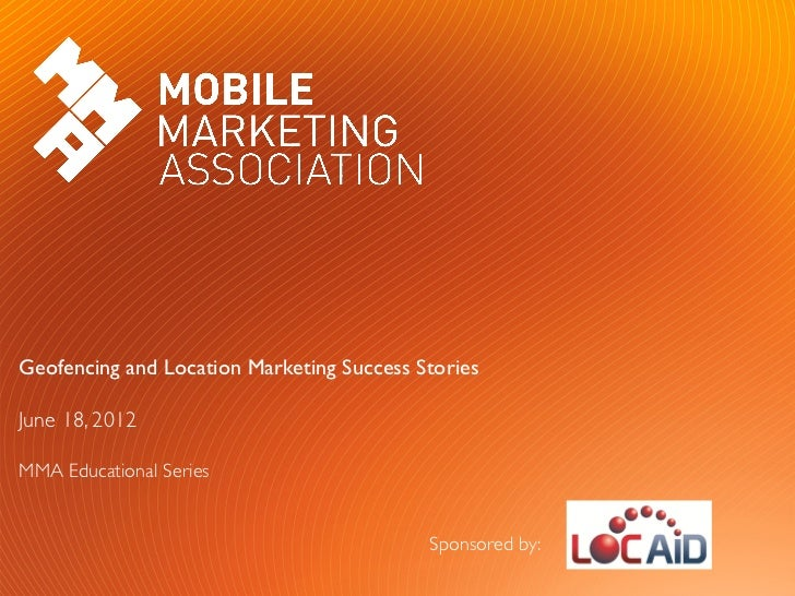 Geofencing and Location Marketing Success Stories June 18, 2012MMA Educational Series                                  ...