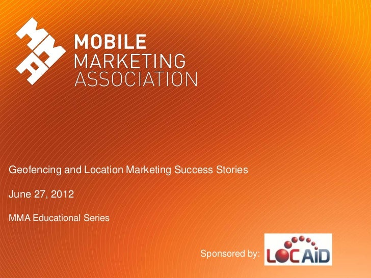 Geofencing and Location Marketing Success StoriesJune 27, 2012MMA Educational Series                                      ...