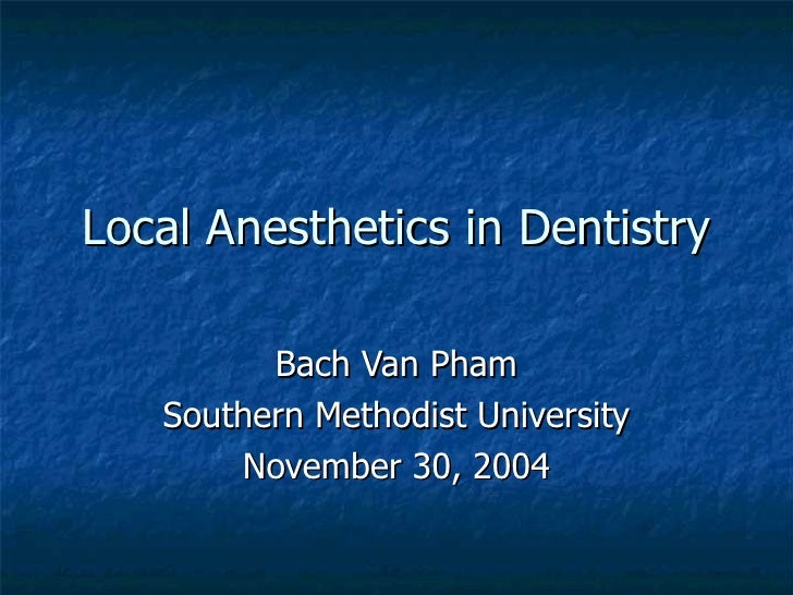 Local Anesthetics in Dentistry Bach Van Pham Southern Methodist University November 30, 2004