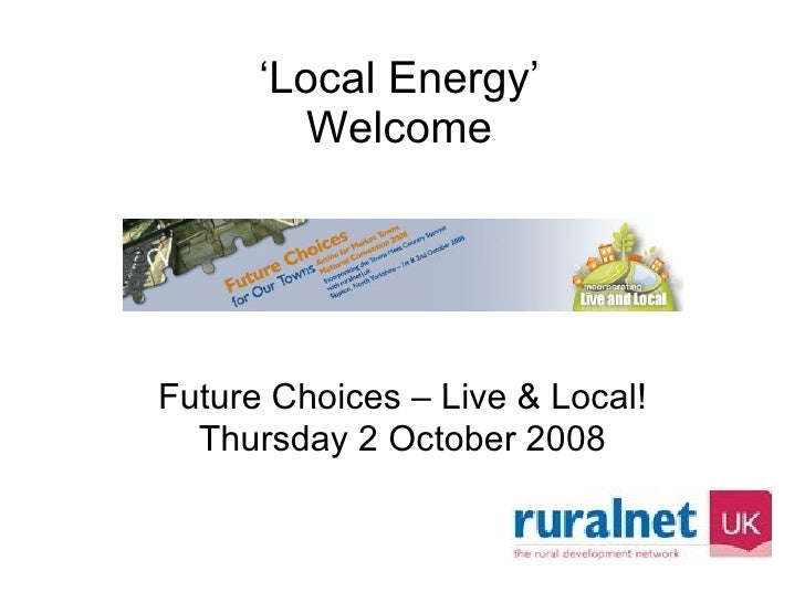 ' Local Energy' Welcome Future Choices – Live & Local! Thursday 2 October 2008