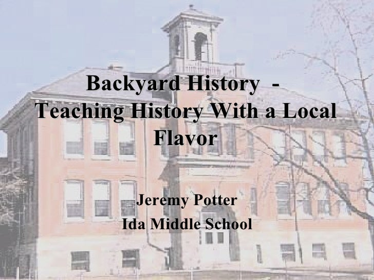 Backyard History  -  Teaching History With a Local Flavor Jeremy Potter Ida Middle School