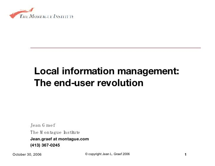 Local information management: The end-user revolution Jean Graef The Montague Institute Jean.graef at montague.com (413) 3...