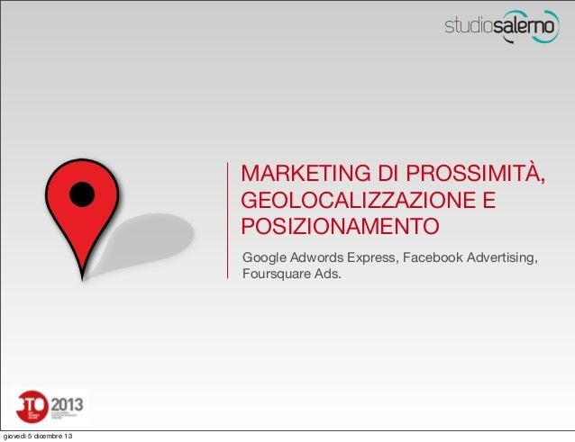 MARKETING DI PROSSIMITÀ, GEOLOCALIZZAZIONE E POSIZIONAMENTO Google Adwords Express, Facebook Advertising, Foursquare Ads. ...