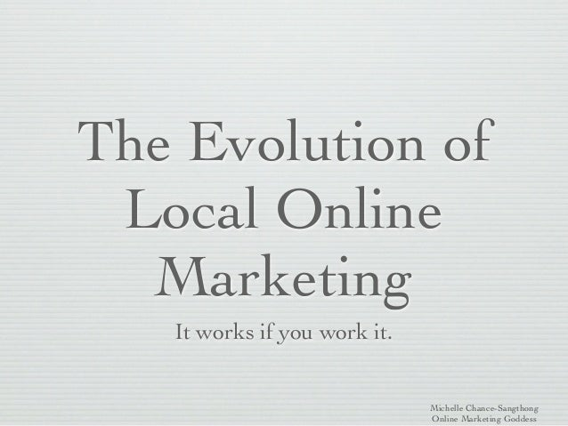 The Evolution of Local Online  Marketing   It works if you work it.                              Michelle Chance-Sangthong...