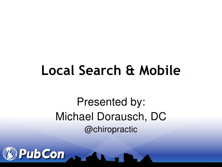 Local Search & Mobile Presented by: Michael Dorausch, DC @chiropractic