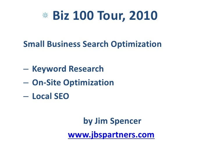 Small Business Search Optimization<br />Keyword Research<br /> On-Site Optimization<br /> Local SEO<br />by Jim Spencer <b...