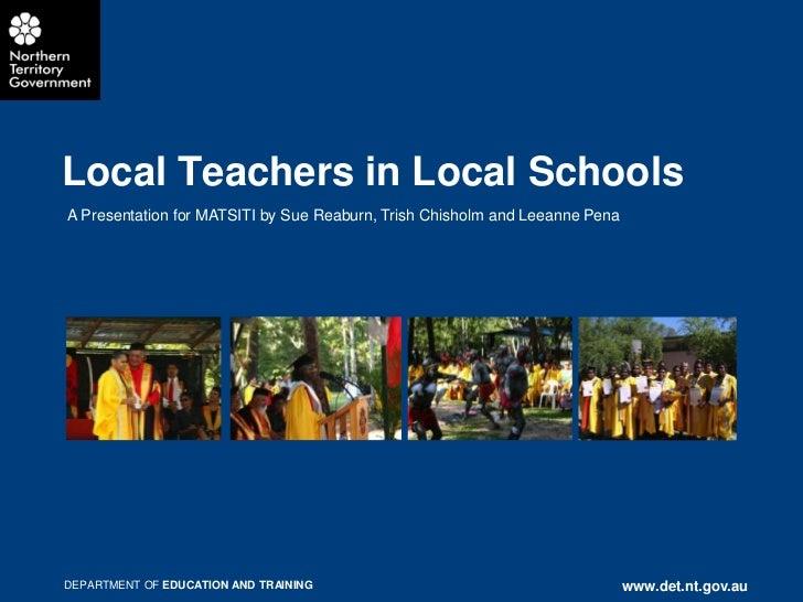 Local Teachers in Local SchoolsA Presentation for MATSITI by Sue Reaburn, Trish Chisholm and Leeanne PenaDEPARTMENT OF EDU...