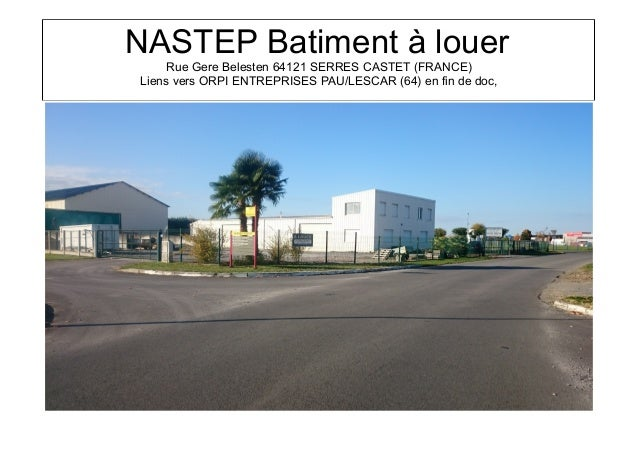 NASTEP Batiment à louer Rue Gere Belesten 64121 SERRES CASTET (FRANCE) Liens vers ORPI ENTREPRISES PAU/LESCAR (64) en fin ...
