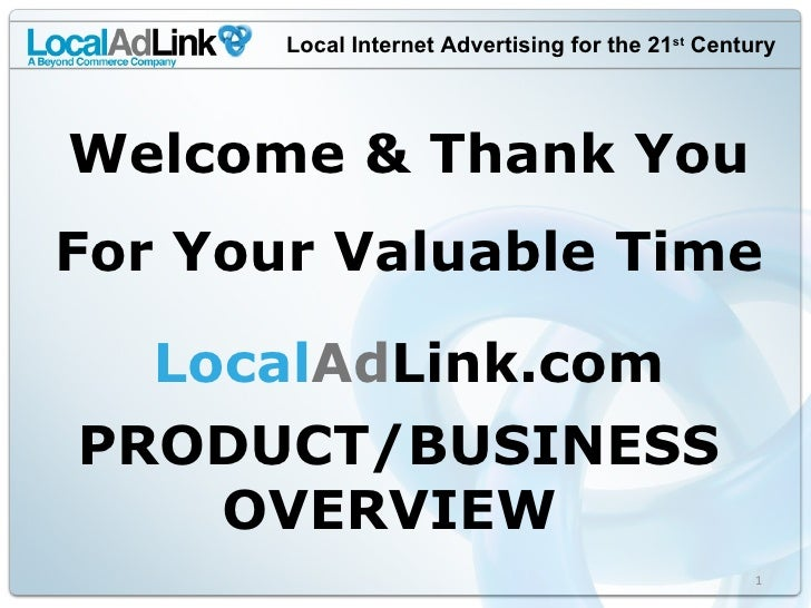 Local Internet Advertising for the 21 st  Century PRODUCT/BUSINESS OVERVIEW  Local Ad Link.com Welcome & Thank You For You...