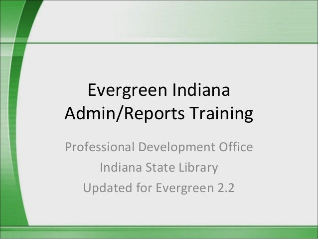 Evergreen IndianaAdmin/Reports TrainingProfessional Development Office      Indiana State Library   Updated for Evergreen ...