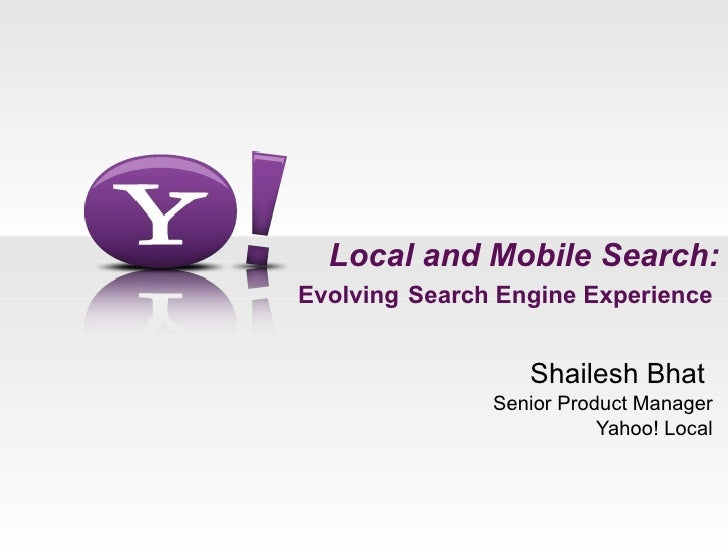 Local and Mobile Search: Evolving   Search Engine Experience  Shailesh Bhat  Senior Product Manager Yahoo! Local