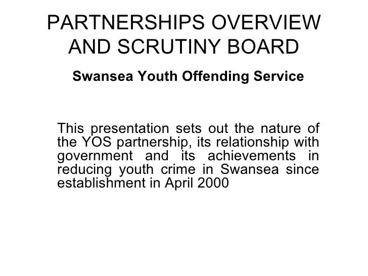 PARTNERSHIPS OVERVIEW AND SCRUTINY BOARD Swansea Youth Offending Service This presentation sets out the nature of the YOS ...