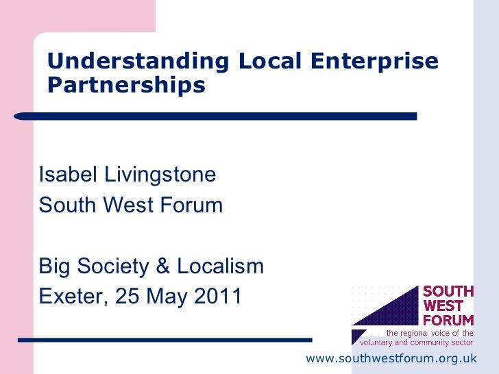Understanding Local Enterprise Partnerships <ul><li>Isabel Livingstone </li></ul><ul><li>South West Forum </li></ul><ul><l...