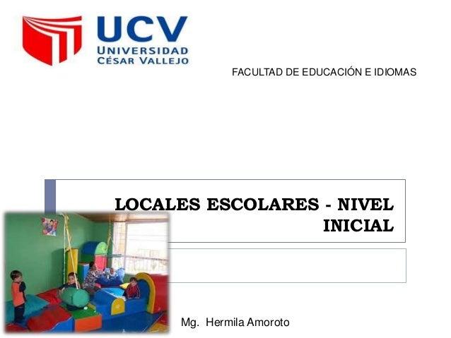 LOCALES ESCOLARES - NIVEL INICIAL FACULTAD DE EDUCACIÓN E IDIOMAS Mg. Hermila Amoroto