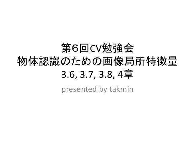 第6回CV勉強会 物体認識のための画像局所特徴量 3.6, 3.7, 3.8, 4章 presented by takmin