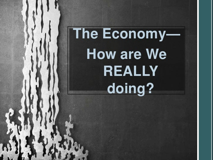The Economy—  How are We    REALLY     doing?