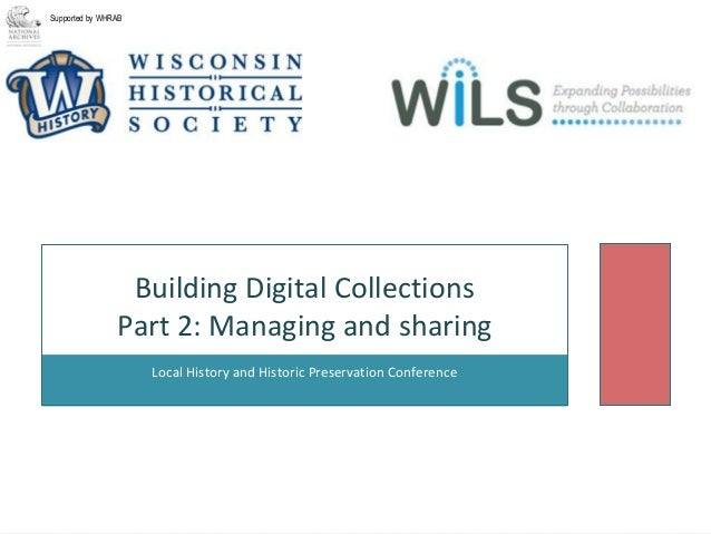 Local History and Historic Preservation Conference Building Digital Collections Part 2: Managing and sharing Supported by ...