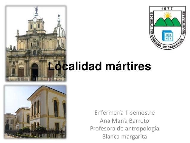 Localidad mártires  Enfermería II semestre  Ana María Barreto  Profesora de antropología  Blanca margarita