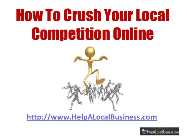 http://www.HelpALocalBusiness.com How To Crush Your Local Competition Online